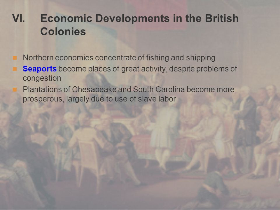 VI. Economic Developments in the British Colonies Northern economies concentrate of fishing and shipping Seaports become places of great activity, des