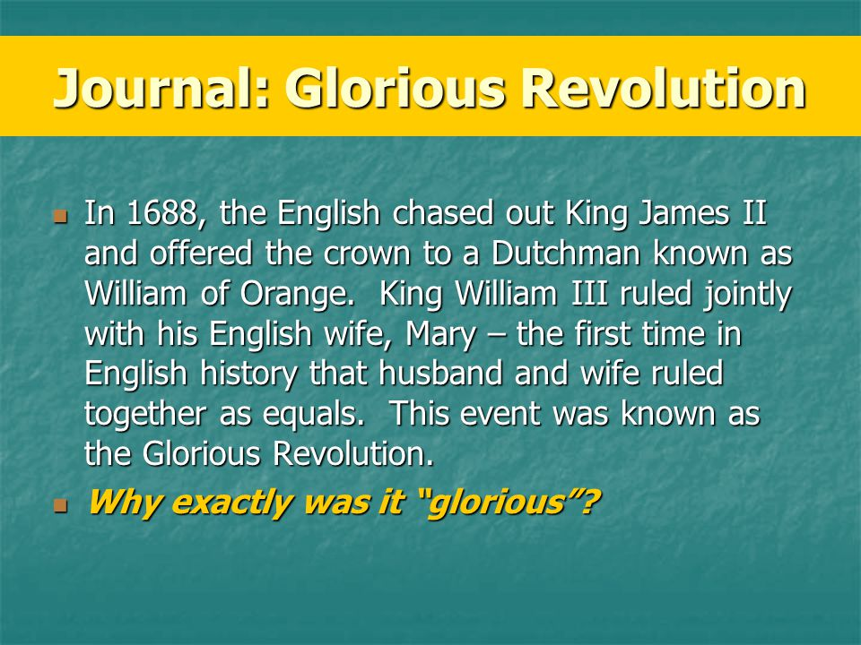 James II – Catholic James II – Catholic Parliament doesn't want his son to be next king (Why?) Parliament doesn't want his son to be next king (Why?) English Noblemen invite William & Mary of Orange (Dutch) to invade England English Noblemen invite William & Mary of Orange (Dutch) to invade England Successful, almost no violence Successful, almost no violence Who would be monarch.