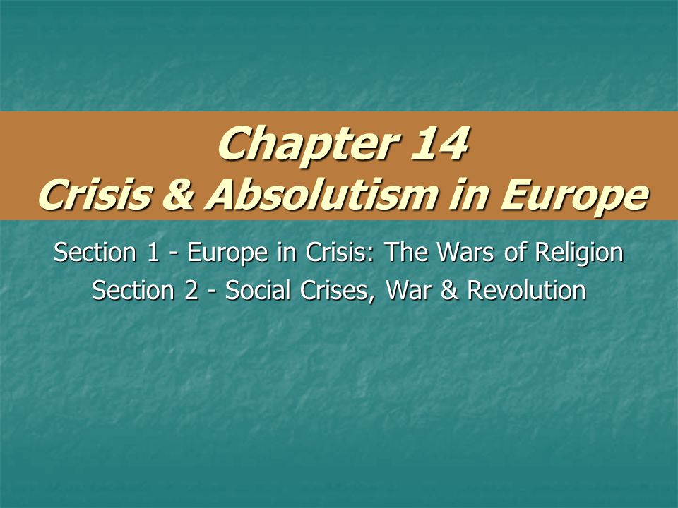 Chapter 14 Crisis & Absolutism in Europe Section 1 - Europe in Crisis: The Wars of Religion Section 2 - Social Crises, War & Revolution