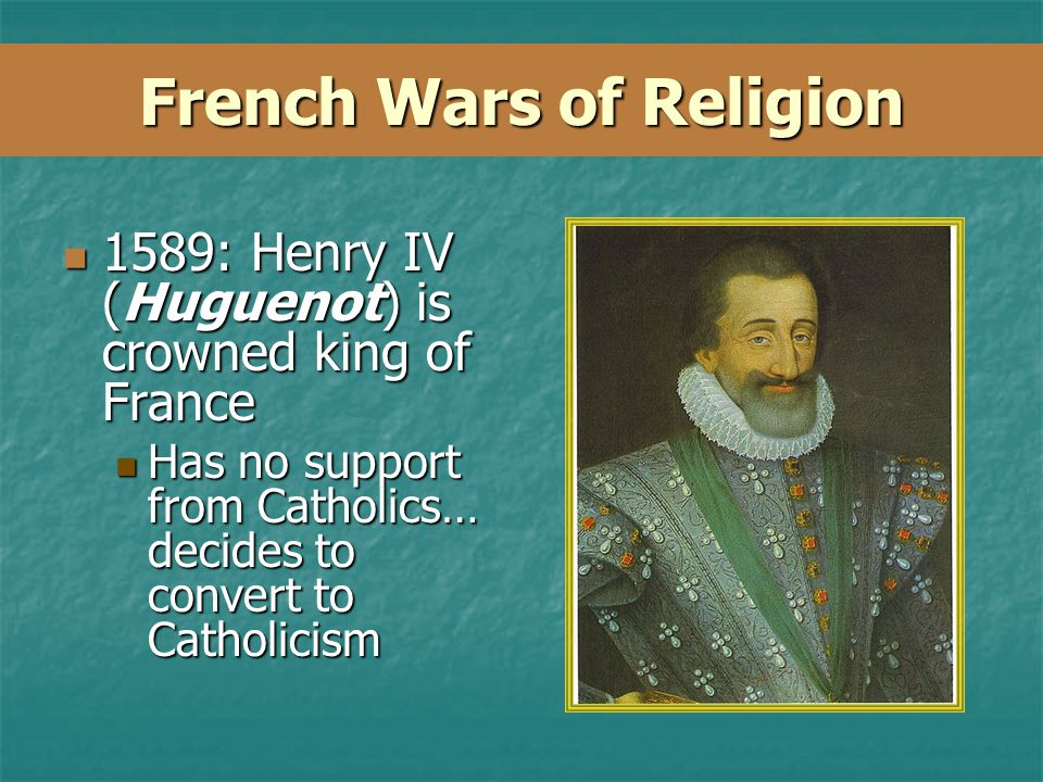 French Wars of Religion 1589: Henry IV (Huguenot) is crowned king of France 1589: Henry IV (Huguenot) is crowned king of France Has no support from Catholics… decides to convert to Catholicism Has no support from Catholics… decides to convert to Catholicism