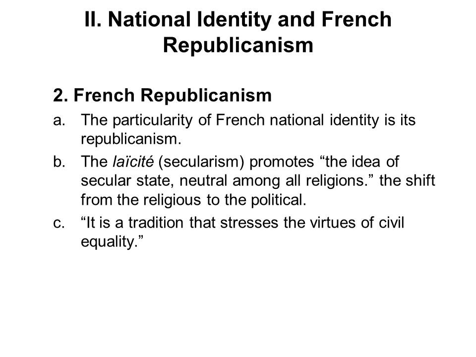 II. National Identity and French Republicanism 2. French Republicanism a.The particularity of French national identity is its republicanism. b.The laï