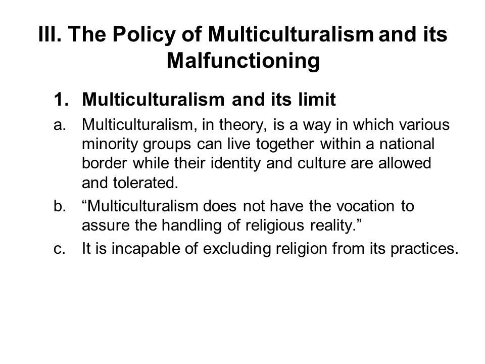 III. The Policy of Multiculturalism and its Malfunctioning 1.Multiculturalism and its limit a.Multiculturalism, in theory, is a way in which various m