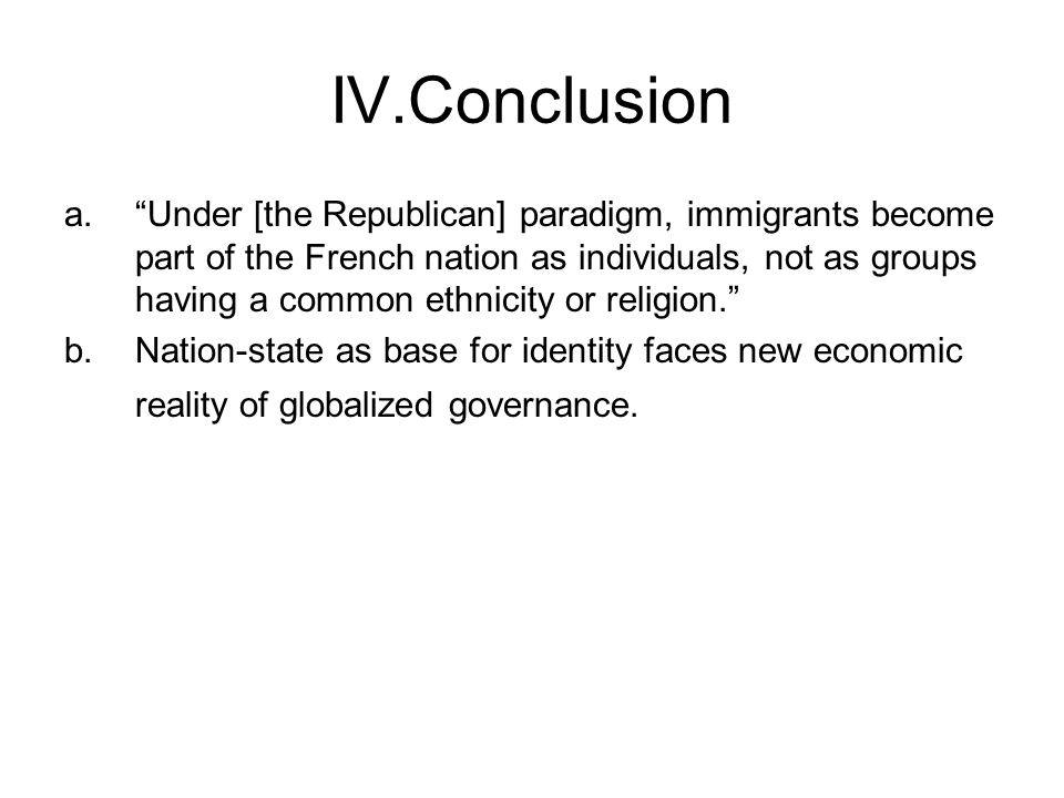 "IV.Conclusion a.""Under [the Republican] paradigm, immigrants become part of the French nation as individuals, not as groups having a common ethnicity"