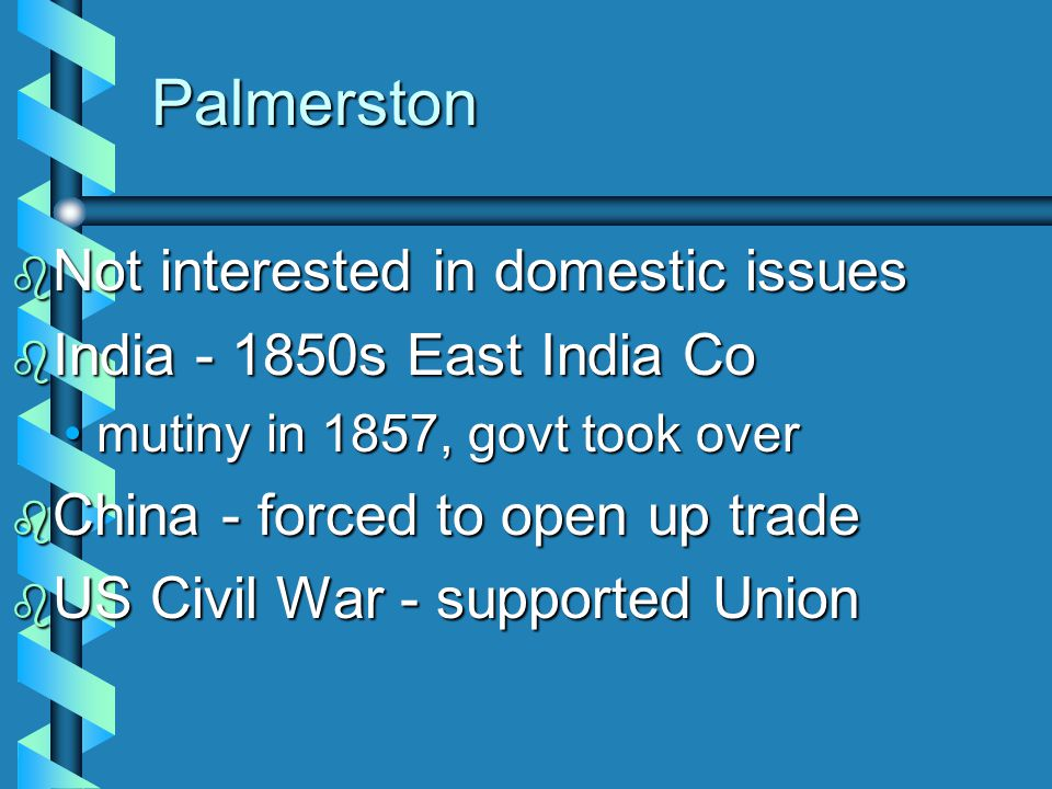 Lord Palmerston  Dominated foreign affairs from 1830 to 1865  Prime Minister from 1855 to 1865  Combined rule of aristocracy with the middle class  Symbolized conservative phase