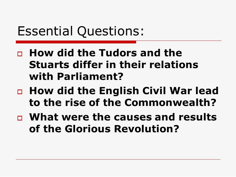 Essential Questions:  How did the Tudors and the Stuarts differ in their relations with Parliament.