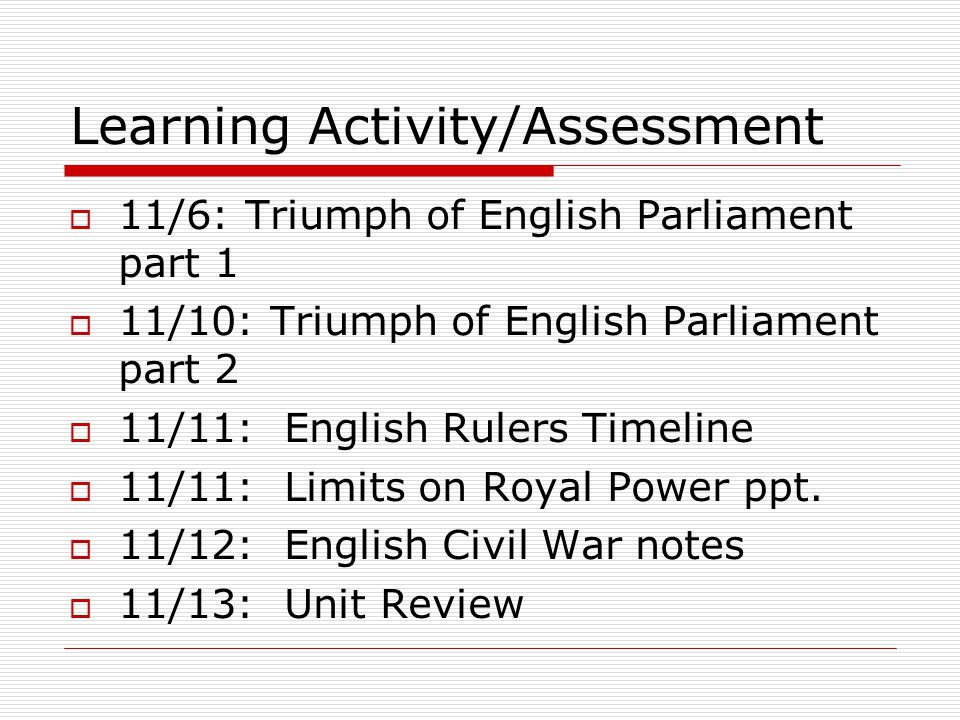 Learning Activity/Assessment  11/6: Triumph of English Parliament part 1  11/10: Triumph of English Parliament part 2  11/11: English Rulers Timeline  11/11: Limits on Royal Power ppt.