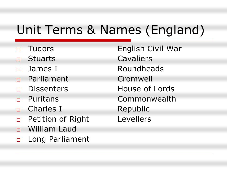 Unit Terms & Names (England)  Tudors  Stuarts  James I  Parliament  Dissenters  Puritans  Charles I  Petition of Right  William Laud  Long Parliament English Civil War Cavaliers Roundheads Cromwell House of Lords Commonwealth Republic Levellers