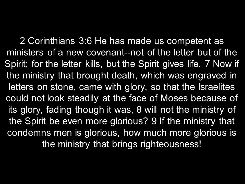 2 Corinthians 3:6 He has made us competent as ministers of a new covenant--not of the letter but of the Spirit; for the letter kills, but the Spirit gives life.