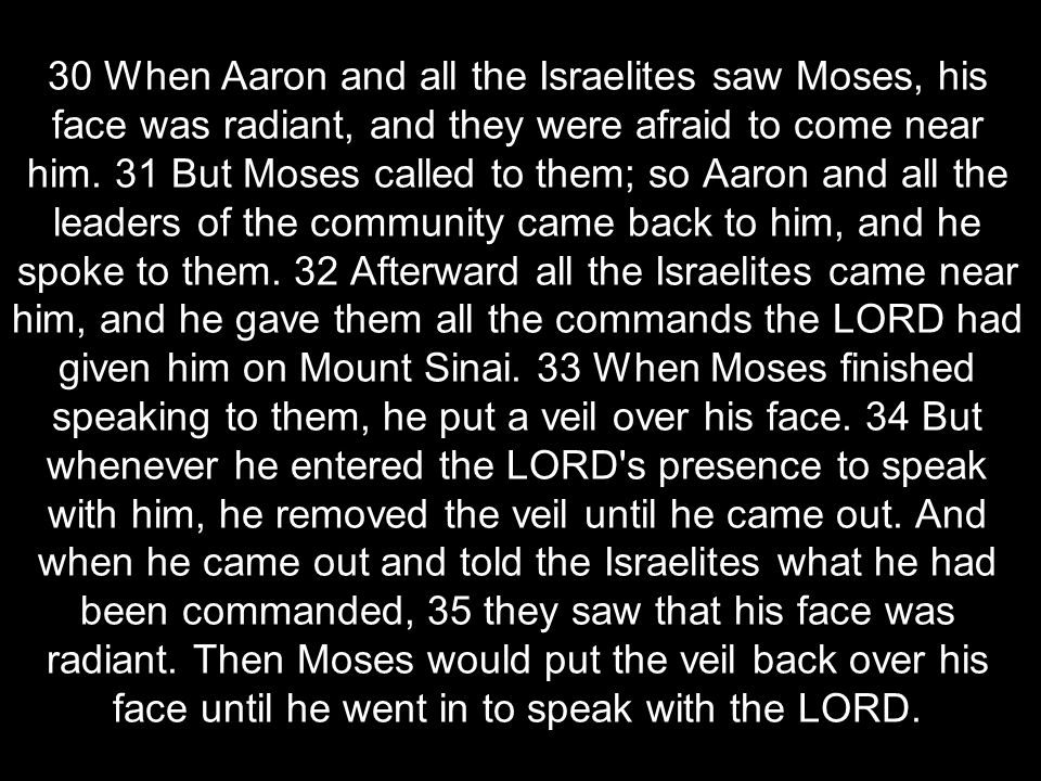 30 When Aaron and all the Israelites saw Moses, his face was radiant, and they were afraid to come near him.