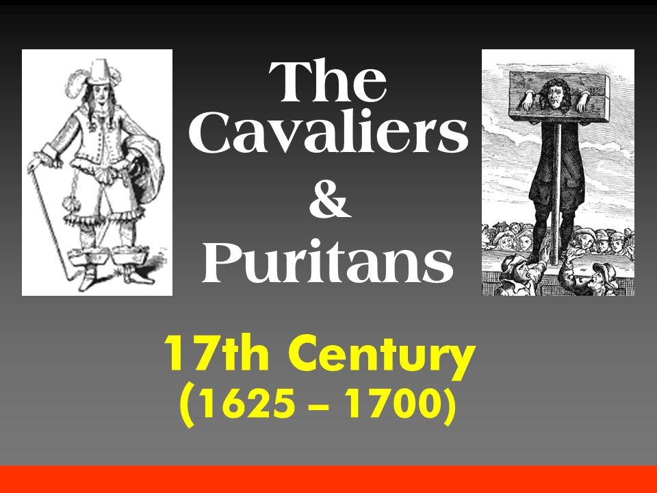 17th Century ( 1625 – 1700) The Cavaliers & Puritans