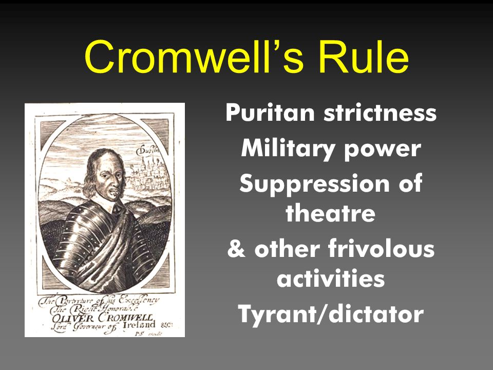 Cromwell's Rule Puritan strictness Military power Suppression of theatre & other frivolous activities Tyrant/dictator