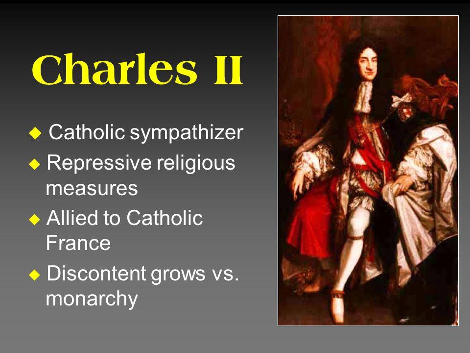 Charles II u Catholic sympathizer u Repressive religious measures u Allied to Catholic France u Discontent grows vs. monarchy