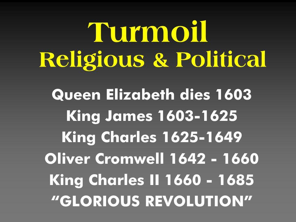 Turmoil Religious & Political Queen Elizabeth dies 1603 King James 1603-1625 King Charles 1625-1649 Oliver Cromwell 1642 - 1660 King Charles II 1660 -