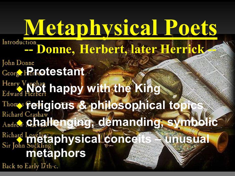 Metaphysical Poets -- Donne, Herbert, later Herrick -- u Protestant u Not happy with the King u religious & philosophical topics u challenging, demand