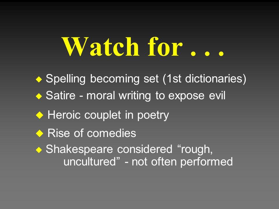 Watch for... u Spelling becoming set (1st dictionaries) u Satire - moral writing to expose evil u Heroic couplet in poetry u Rise of comedies u Shakes