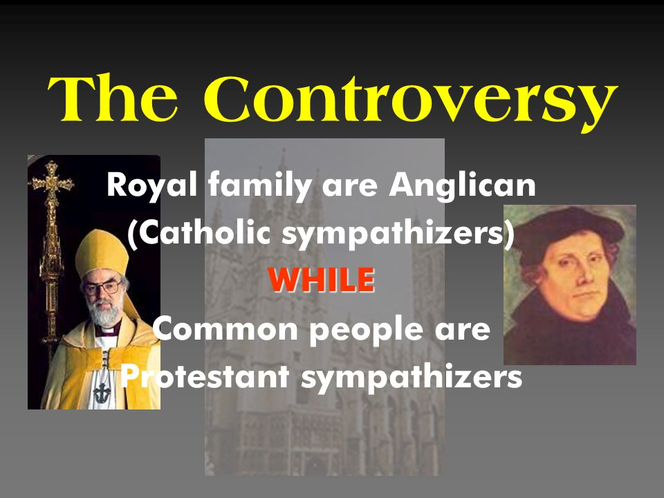The Controversy Royal family are Anglican (Catholic sympathizers)WHILE Common people are Protestant sympathizers