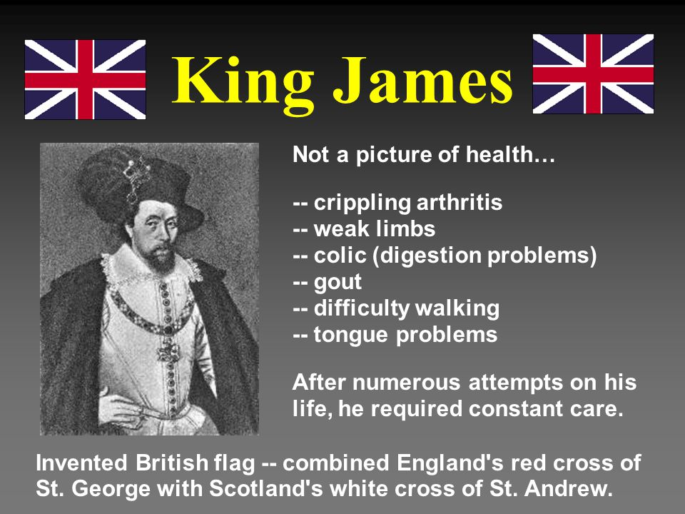King James Not a picture of health… -- crippling arthritis -- weak limbs -- colic (digestion problems) -- gout -- difficulty walking -- tongue problem