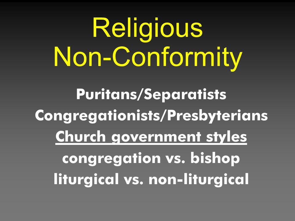 Religious Non-Conformity Puritans/Separatists Congregationists/Presbyterians Church government styles congregation vs. bishop liturgical vs. non-litur