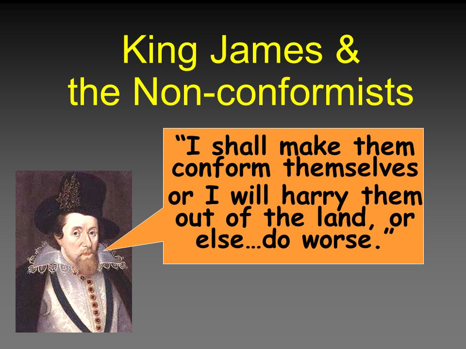 """King James & the Non-conformists """"I shall make them conform themselves or I will harry them out of the land, or else…do worse."""""""