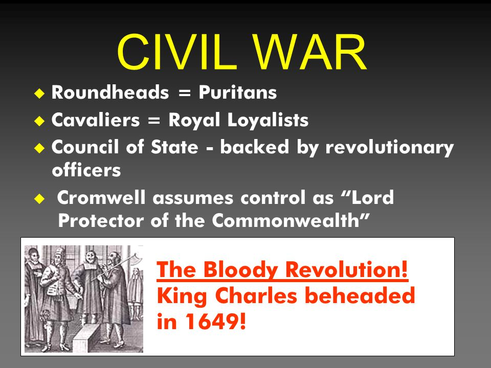 """CIVIL WAR u Roundheads = Puritans u Cavaliers = Royal Loyalists u Council of State - backed by revolutionary officers u Cromwell assumes control as """"L"""