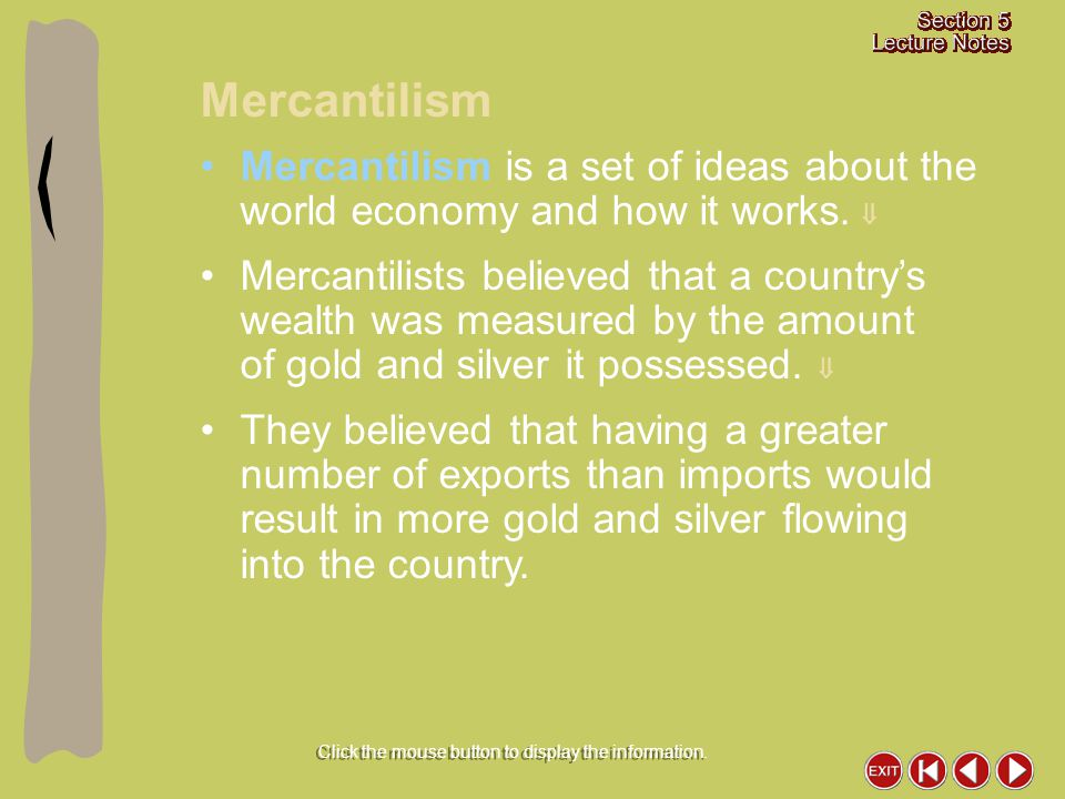 Mercantilism Click the mouse button to display the information. Mercantilism is a set of ideas about the world economy and how it works.  Mercantilis