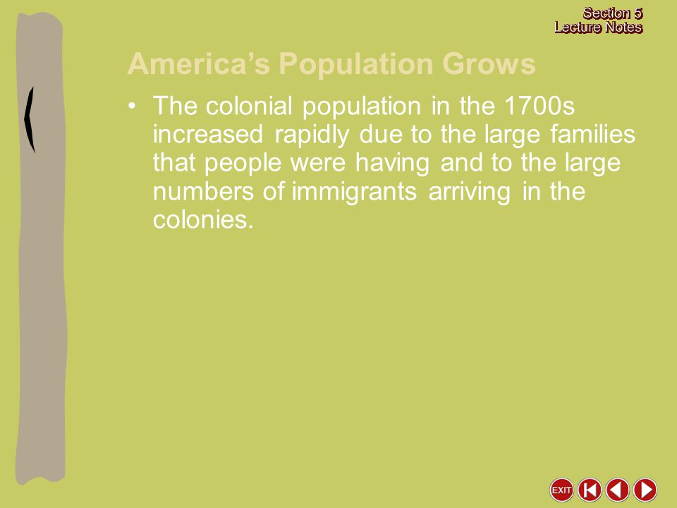 America's Population Grows The colonial population in the 1700s increased rapidly due to the large families that people were having and to the large numbers of immigrants arriving in the colonies.