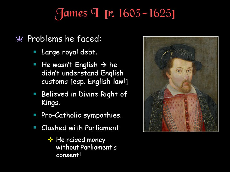 James I [r. 1603-1625] a Problems he faced:  Large royal debt.