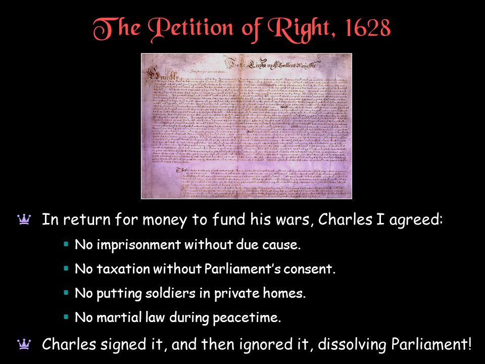 The Petition of Right, 1628 a In return for money to fund his wars, Charles I agreed:  No imprisonment without due cause.  No taxation without Parli