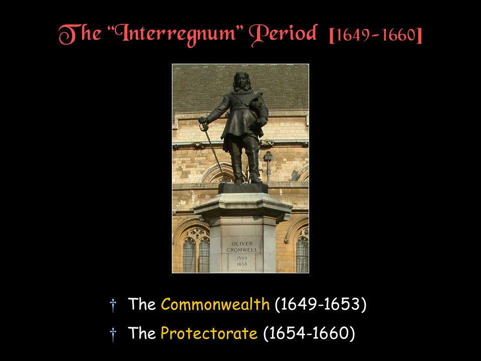 The Interregnum Period [ 1649-1660 ] †The Commonwealth (1649-1653) †The Protectorate (1654-1660)