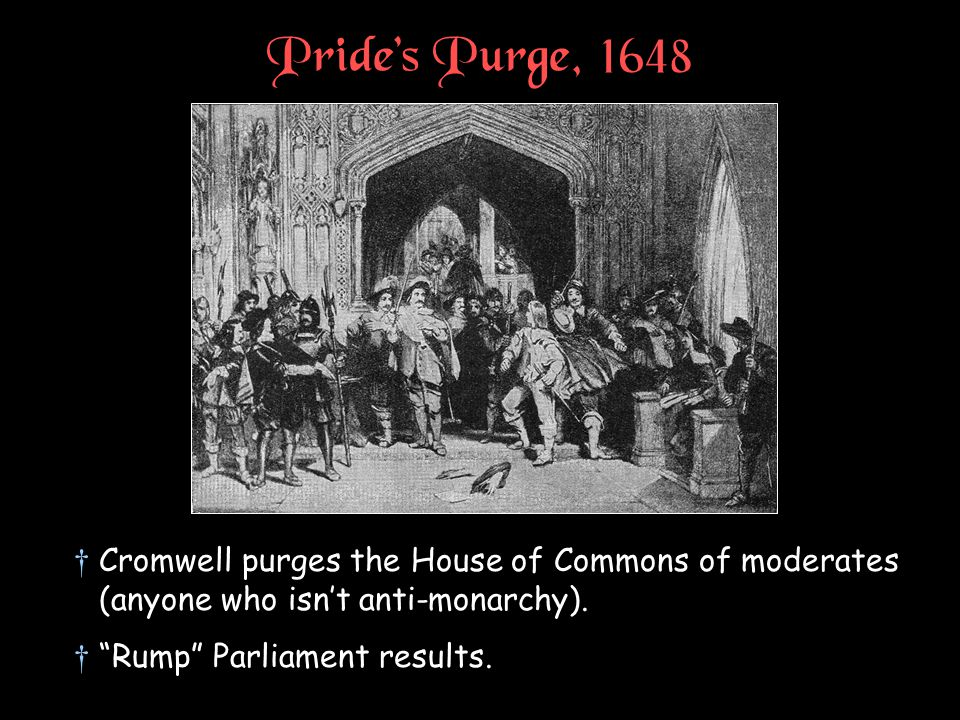 """Pride's Purge, 1648 †Cromwell purges the House of Commons of moderates (anyone who isn't anti-monarchy). †""""Rump"""" Parliament results."""