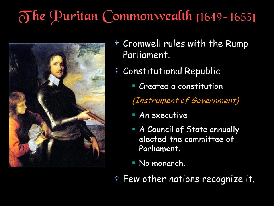 The Puritan Commonwealth [1649-1653] †Cromwell rules with the Rump Parliament. †Constitutional Republic  Created a constitution (Instrument of Govern