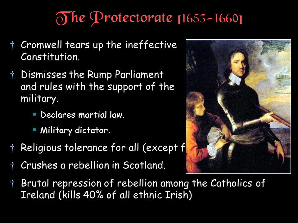 The Protectorate [1653-1660] †Cromwell tears up the ineffective Constitution. †Dismisses the Rump Parliament and rules with the support of the militar