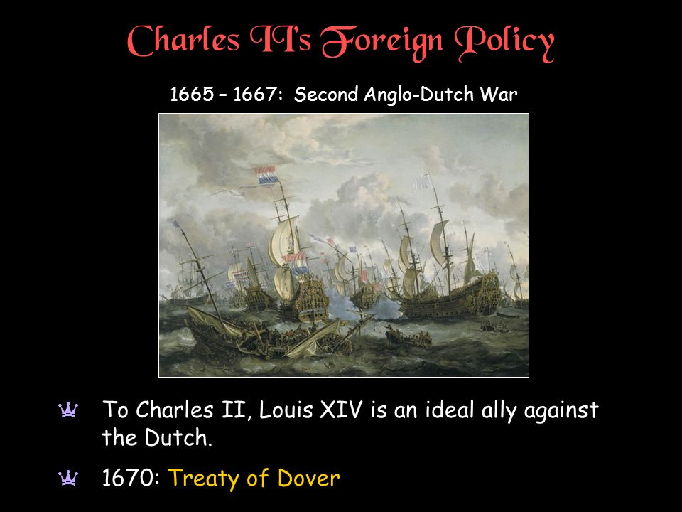 Charles II's Foreign Policy 1665 – 1667: Second Anglo-Dutch War a To Charles II, Louis XIV is an ideal ally against the Dutch.