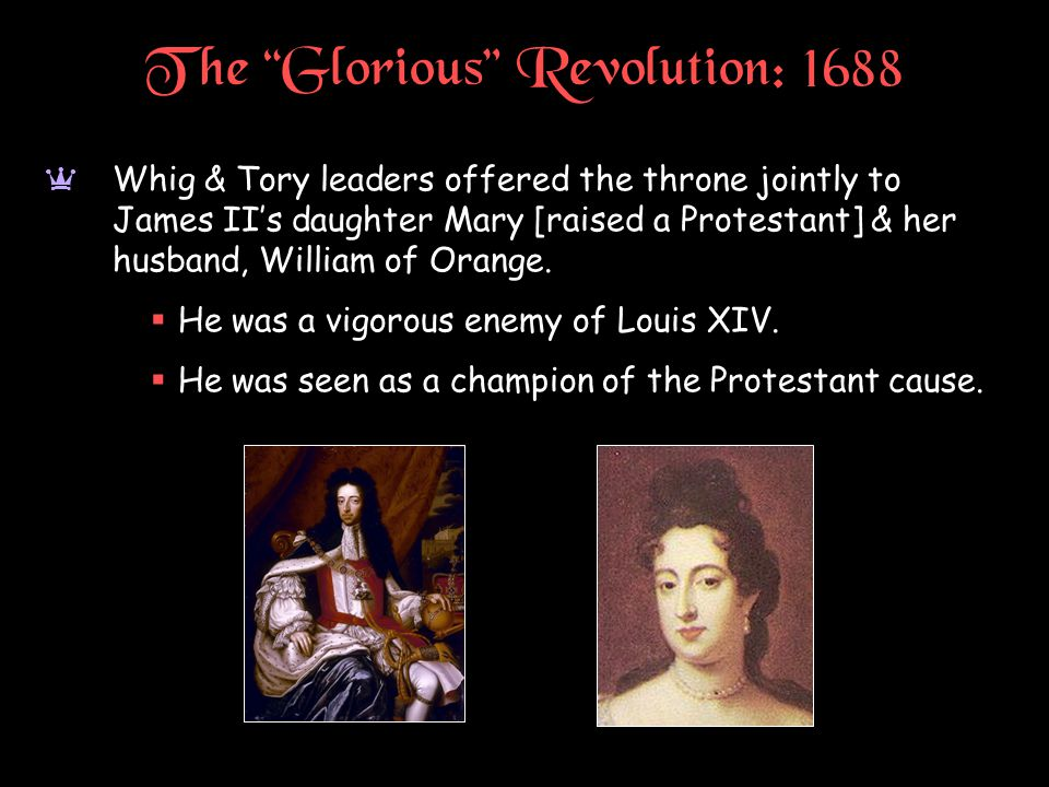 """The """"Glorious"""" Revolution: 1688 a Whig & Tory leaders offered the throne jointly to James II's daughter Mary [raised a Protestant] & her husband, Will"""