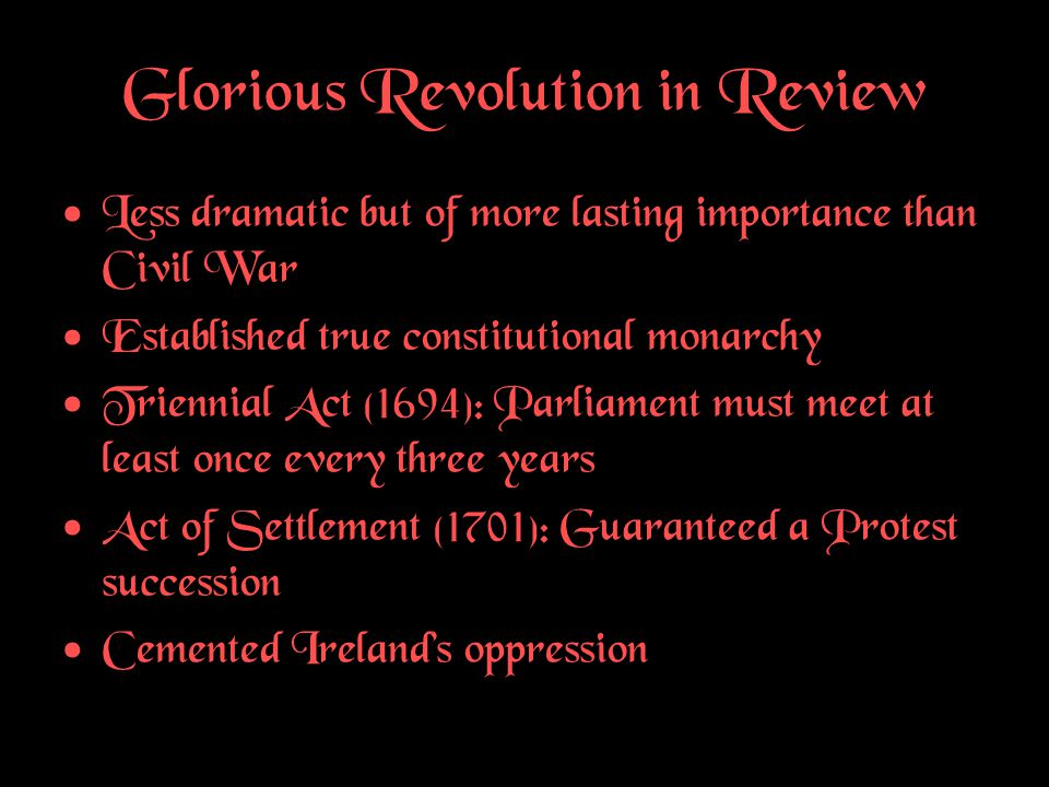 Glorious Revolution in Review Less dramatic but of more lasting importance than Civil War Established true constitutional monarchy Triennial Act (1694