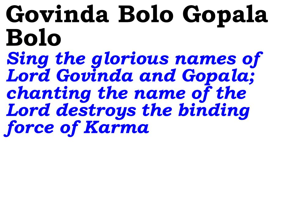 Govinda Bolo Gopala Bolo Sing the glorious names of Lord Govinda and Gopala; chanting the name of the Lord destroys the binding force of Karma