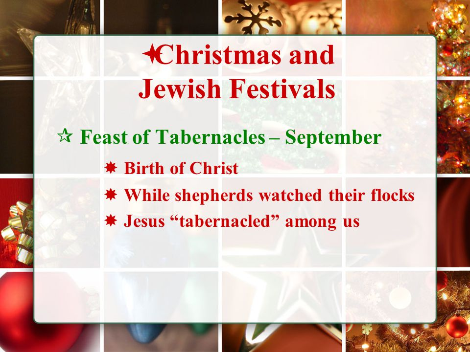  Christmas and Jewish Festivals  Feast of Tabernacles – September  Birth of Christ  While shepherds watched their flocks  Jesus tabernacled among us