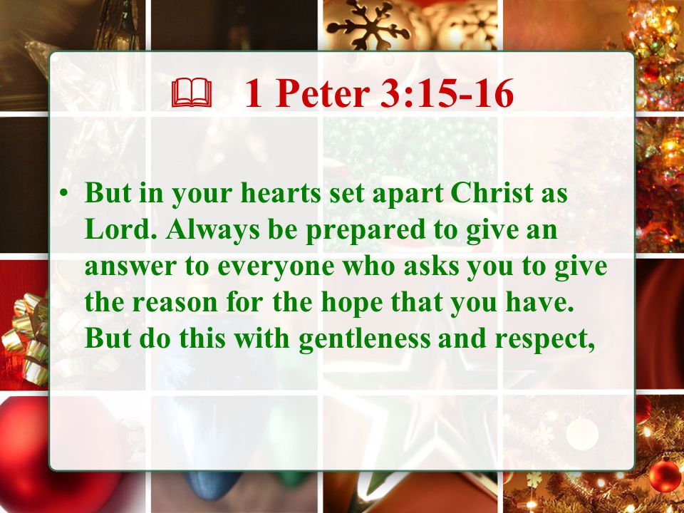  1 Peter 3:15-16 But in your hearts set apart Christ as Lord.