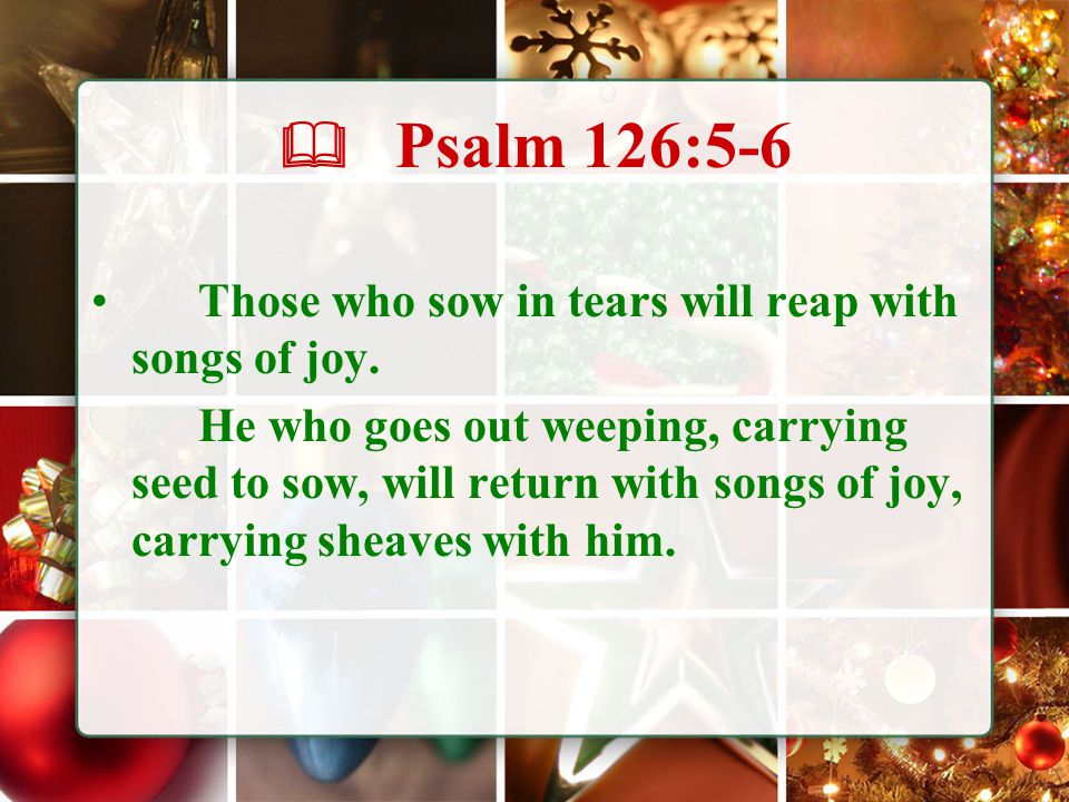  Psalm 126:5-6 Those who sow in tears will reap with songs of joy. He who goes out weeping, carrying seed to sow, will return with songs of joy, carr