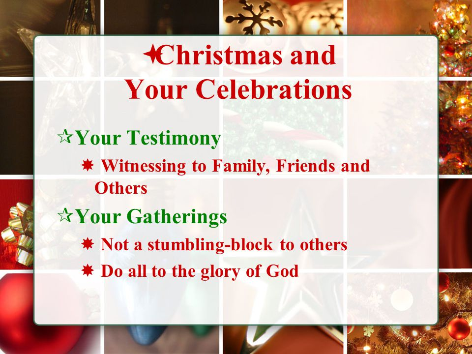  Christmas and Your Celebrations  Your Testimony  Witnessing to Family, Friends and Others  Your Gatherings  Not a stumbling-block to others  Do all to the glory of God