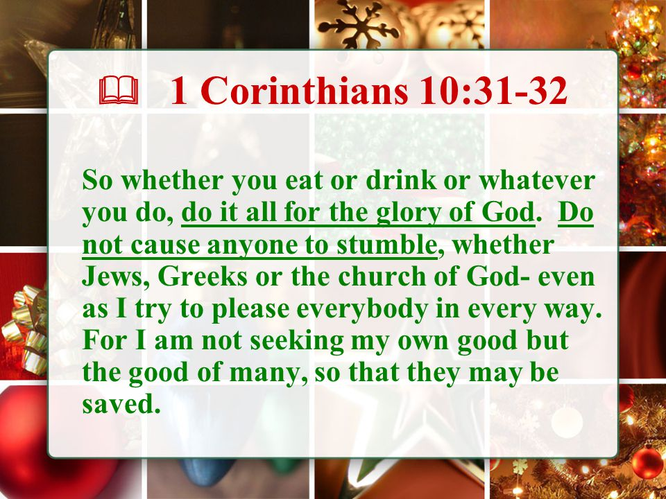  1 Corinthians 10:31-32 So whether you eat or drink or whatever you do, do it all for the glory of God. Do not cause anyone to stumble, whether Jews,