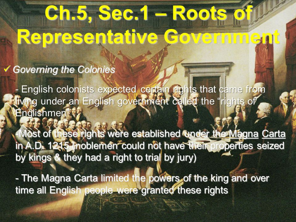 Ch.5, Sec.1 – Roots of Representative Government Governing the Colonies Governing the Colonies - English colonists expected certain rights that came from living under an English government called the rights of Englishmen -Most of these rights were established under the Magna Carta in A.D.