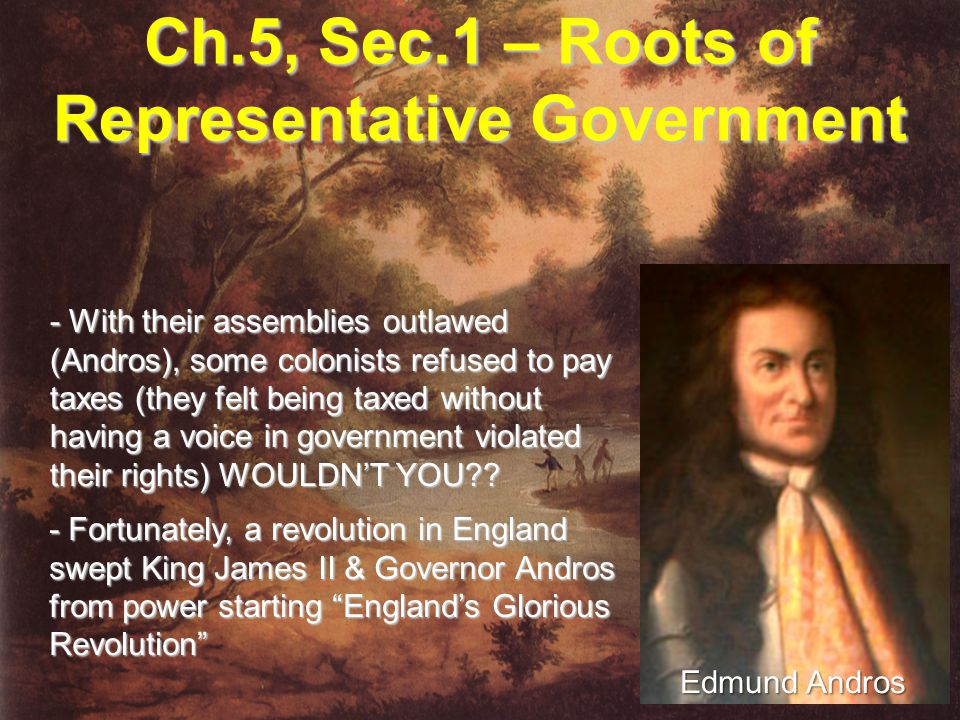 Ch.5, Sec.1 – Roots of Representative Government - With their assemblies outlawed (Andros), some colonists refused to pay taxes (they felt being taxed without having a voice in government violated their rights) WOULDN'T YOU?.