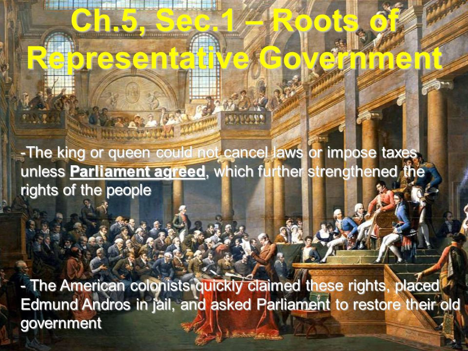 Ch.5, Sec.1 – Roots of Representative Government -The king or queen could not cancel laws or impose taxes unless Parliament agreed, which further strengthened the rights of the people - The American colonists quickly claimed these rights, placed Edmund Andros in jail, and asked Parliament to restore their old government