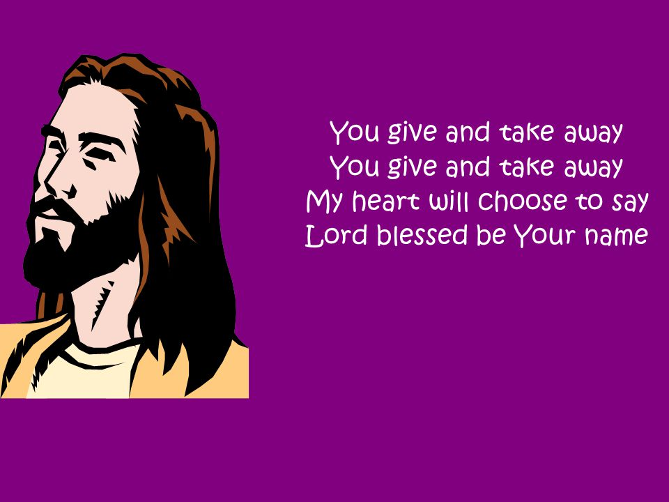 You give and take away My heart will choose to say Lord blessed be Your name