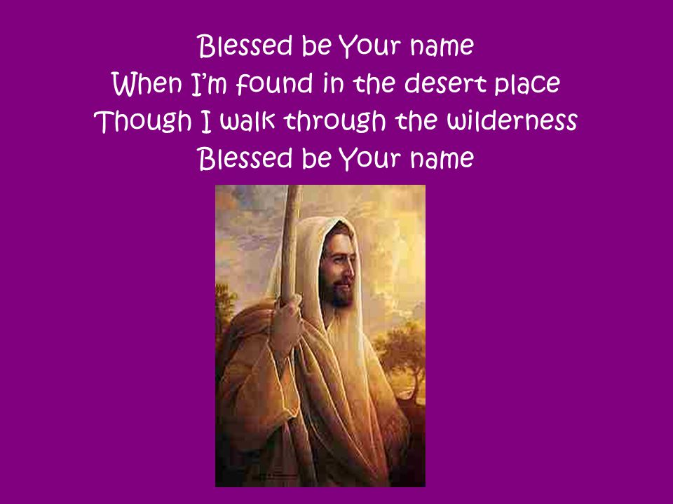 When I'm found in the desert place Though I walk through the wilderness Blessed be Your name