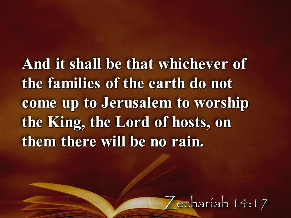 And it shall be that whichever of the families of the earth do not come up to Jerusalem to worship the King, the Lord of hosts, on them there will be no rain.