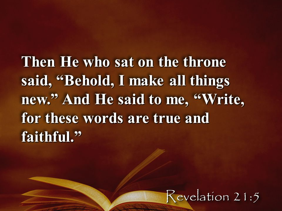 Then He who sat on the throne said, Behold, I make all things new. And He said to me, Write, for these words are true and faithful. Revelation 21:5