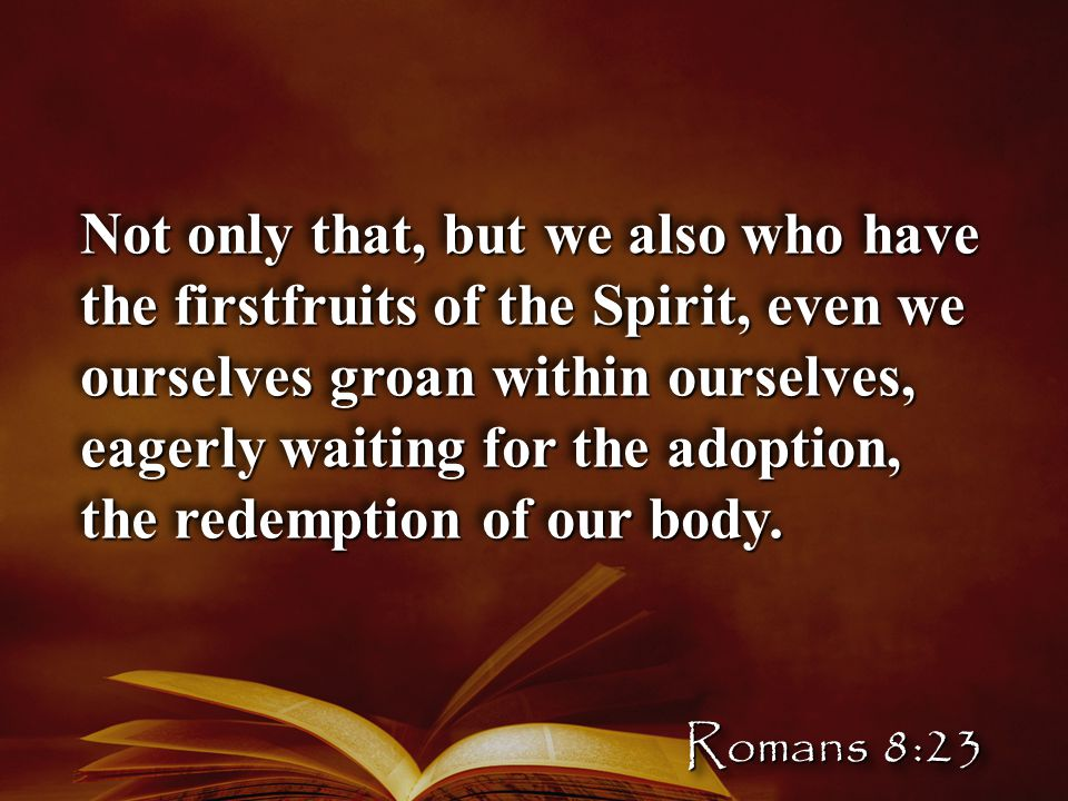 Not only that, but we also who have the firstfruits of the Spirit, even we ourselves groan within ourselves, eagerly waiting for the adoption, the redemption of our body.