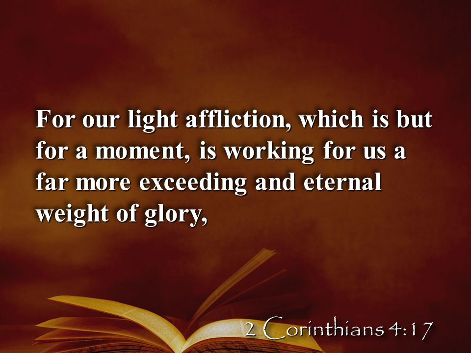 For our light affliction, which is but for a moment, is working for us a far more exceeding and eternal weight of glory, 2 Corinthians 4:17
